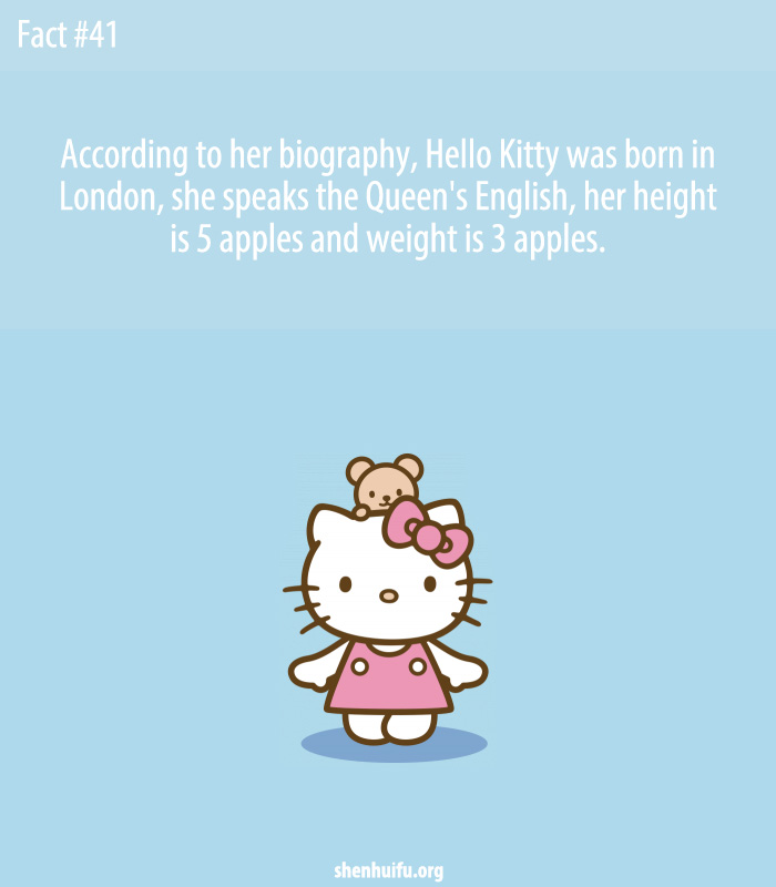 According to her biography, Hello Kitty was born in London, she speaks the Queen's English, her height is 5 apples and weight is 3 apples.
