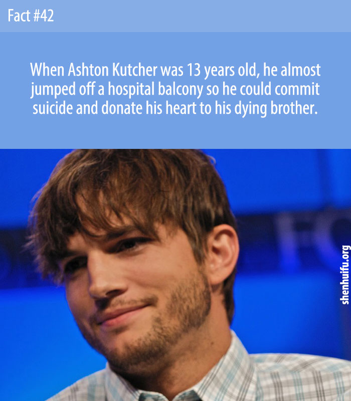 When Ashton Kutcher was 13 years old, he almost jumped off a hospital balcony so he could commit suicide and donate his heart to his dying brother.