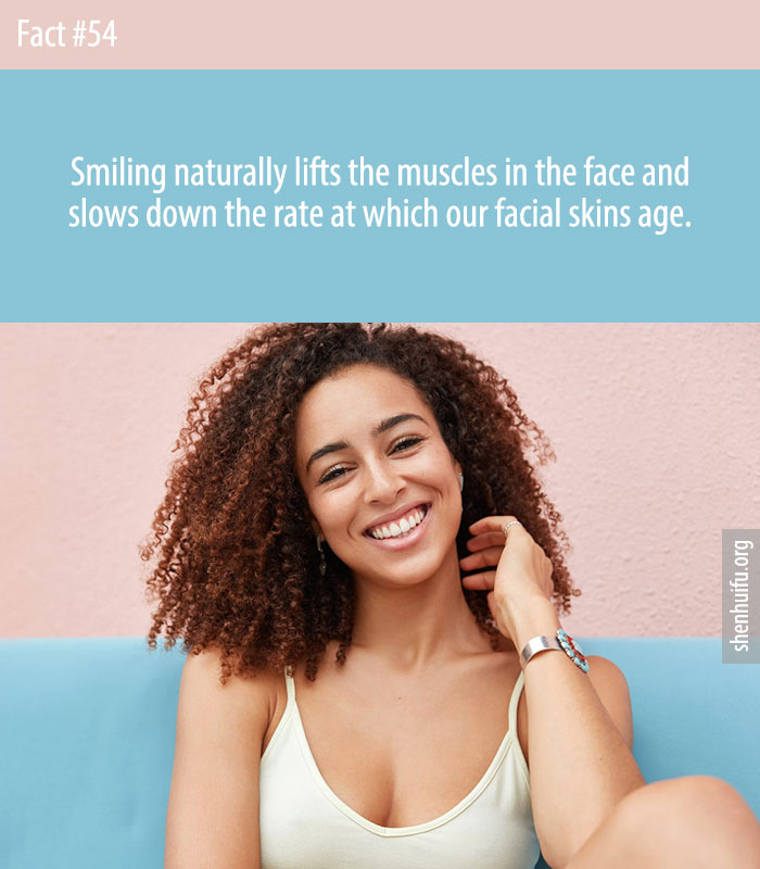 Smiling naturally lifts the muscles in the face and slows down the rate at which our facial skins age.