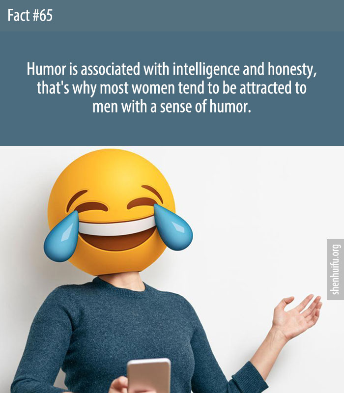 Humor is associated with intelligence and honesty, that's why most women tend to be attracted to men with a sense of humor.