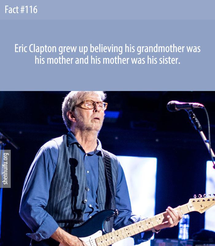 Eric Clapton grew up believing his grandmother was his mother and his mother was his sister.