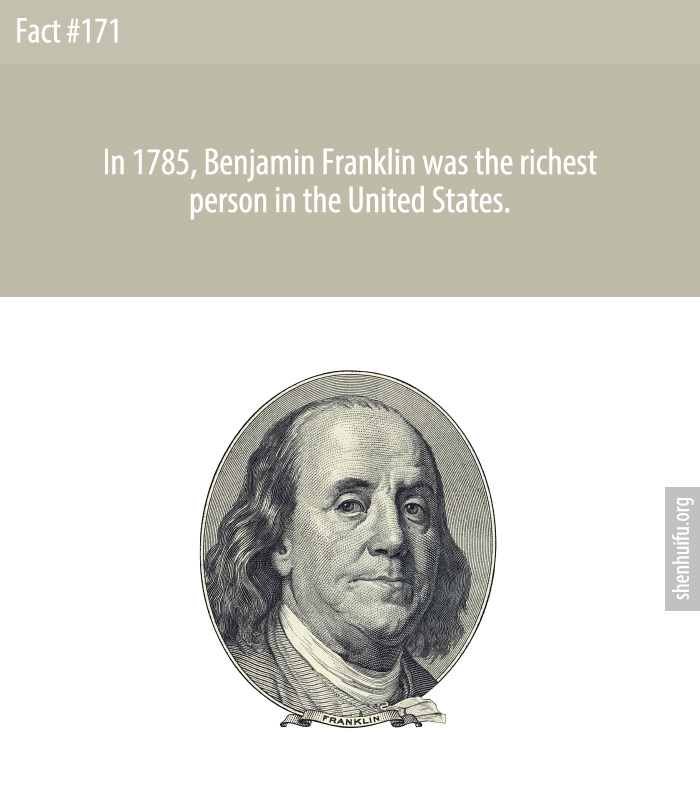 In 1785, Benjamin Franklin was the richest person in the United States.