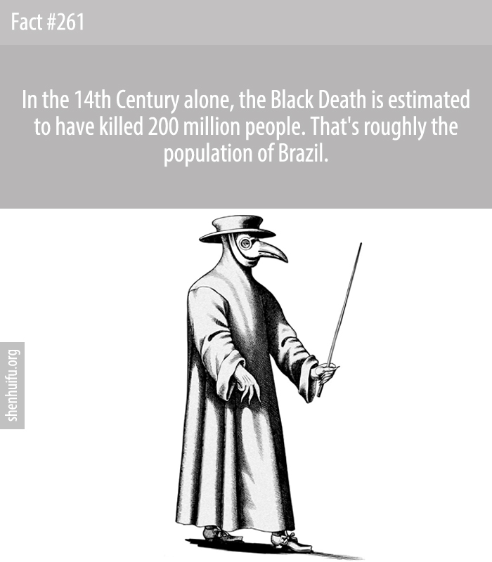 In the 14th Century alone, the Black Death is estimated to have killed 200 million people. That's roughly the population of Brazil.