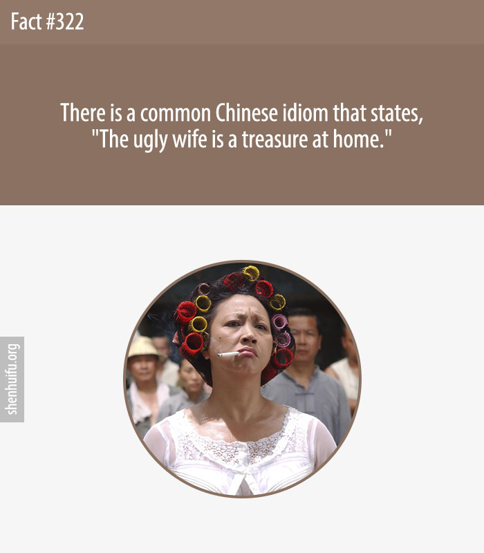 There is a common Chinese idiom that states, 'The ugly wife is a treasure at home.'
