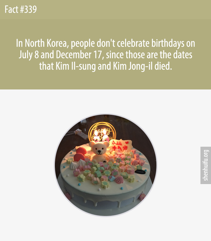 In North Korea, people don't celebrate birthdays on July 8 and December 17, since those are the dates that Kim Il-sung and Kim Jong-il died.