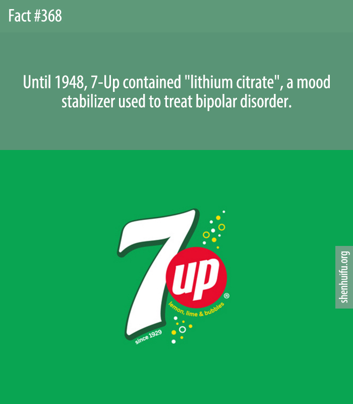 Until 1948, 7-Up contained 'lithium citrate', a mood stabilizer used to treat bipolar disorder.