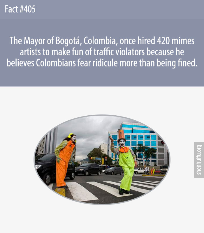 The Mayor of Bogotá, Colombia, once hired 420 mimes artists to make fun of traffic violators because he believes Colombians fear ridicule more than being fined.